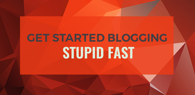 Get Started Blogging Stupid Fast