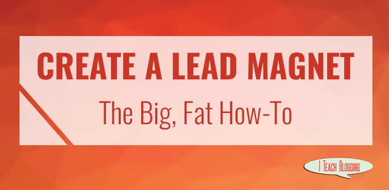 How to create a lead magnet http://iteachblogging.com/create-lead-magnet-big-fat/