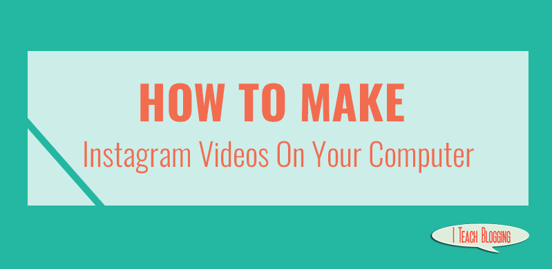 How To Make Instagram Videos On Your Computer