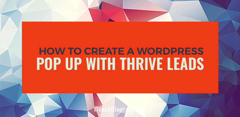 How To Create A Spectacular WordPress Pop Up With Thrive Leads