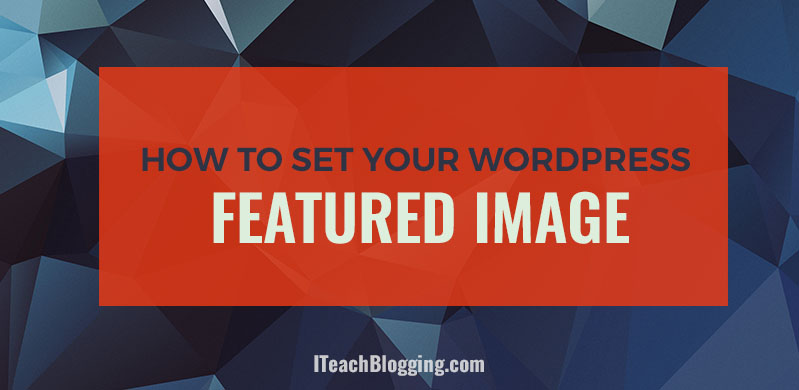 How To Set A Featured Image On A WordPress Blog