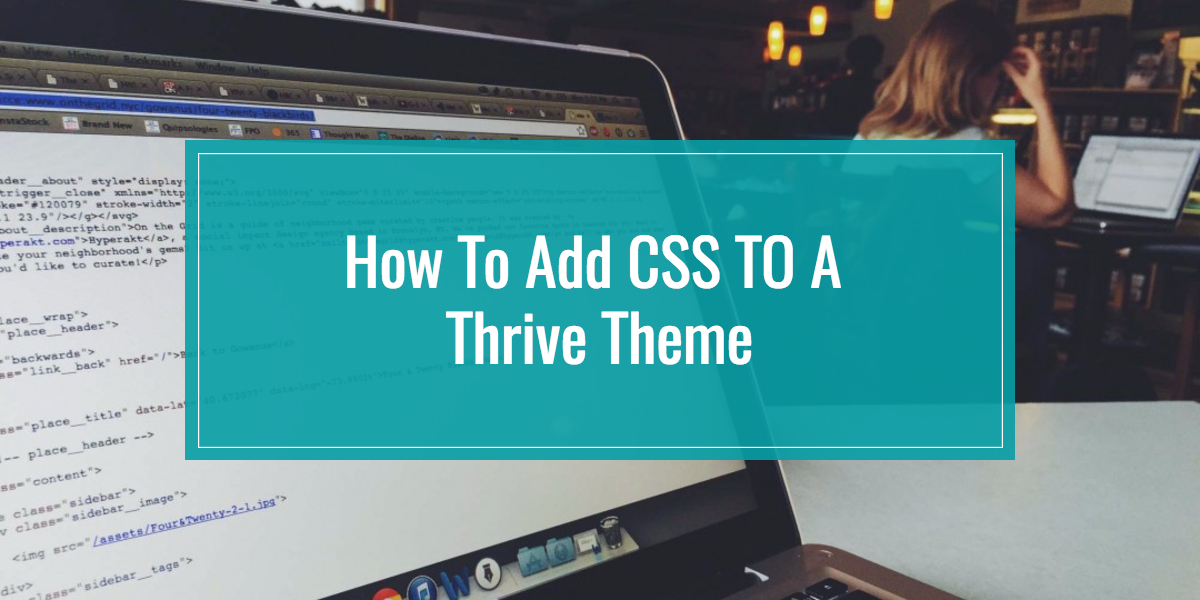 Thrive Theme tutorial for adding CSS to customize your theme.