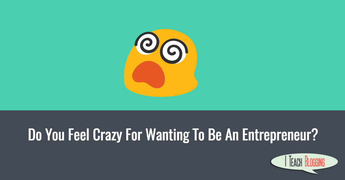 Do You Feel Crazy For Wanting To Be An Entrepreneur?